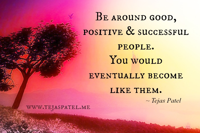 Be around good, positive & successful people